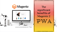 10 Significant Benefits of Using Magento 2 PWA - Helpified