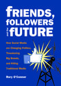 Friends, Followers, and the Future: How Social Media are Changing Politics, Threatening Big Brands, and Killing Tradi...