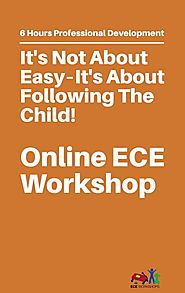 ECE Workshops Presents: It's Not About Easy – It's About Following The Child – Start Now!