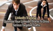 LinkedIn Training: Optimize Your LinkedIn Profile To Drive Seriously Targeted Traffic