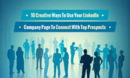 10 Creative Ways To Use Your LinkedIn Company Page To Connect With Top Prospects