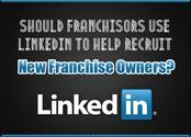 Should Franchisors Use LinkedIn to Help Recruit New Franchise Owners?