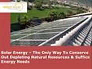 Solar Energy – The Only Way To Conserve Out Depleting Natural Resources & Suffice Energy Needs