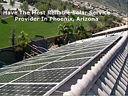 Have The Most Reliable Solar Service Provider In Phoenix, Arizona
