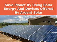 Save Planet by Using Solar Energy And Devices Offered by Argent So..