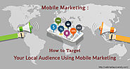 Mobile Marketing: How to Target Your Local Audience Using Mobile Marketing