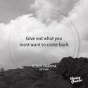"""Give out what you most want to come back."""