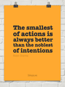 """The smallest of actions is always better than the noblest of intentions."""