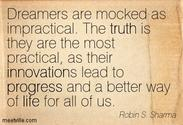 """Dreamers are mocked as impractical. The truth is they are the most practical, as their innovations lead to progress ..."