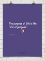 """the purpose of life is the life of purpose"""