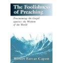 The Foolishness of Preaching : Proclaiming the Gospel Against the Wisdom of the World: by Robert Farrar Capon